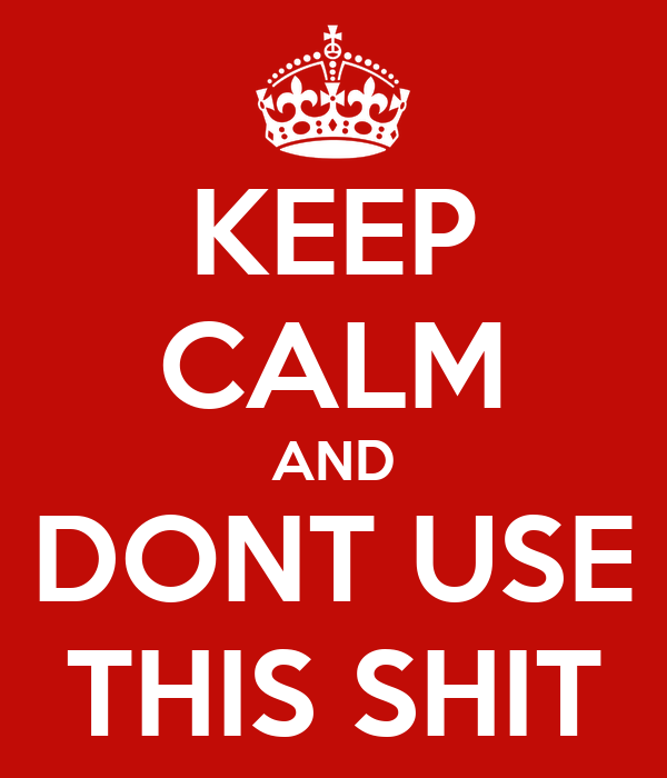 KEEP CALM AND DONT USE THIS SHIT