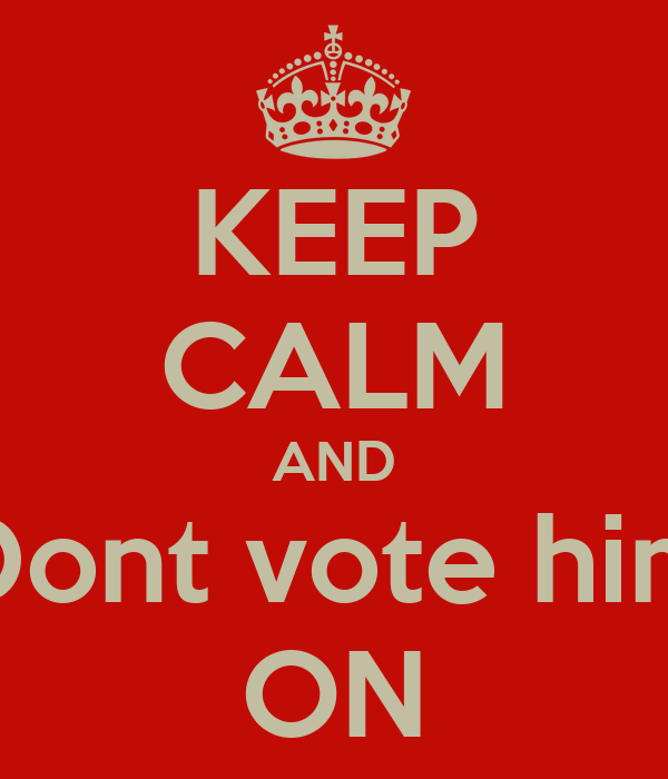 KEEP CALM AND Dont vote him ON
