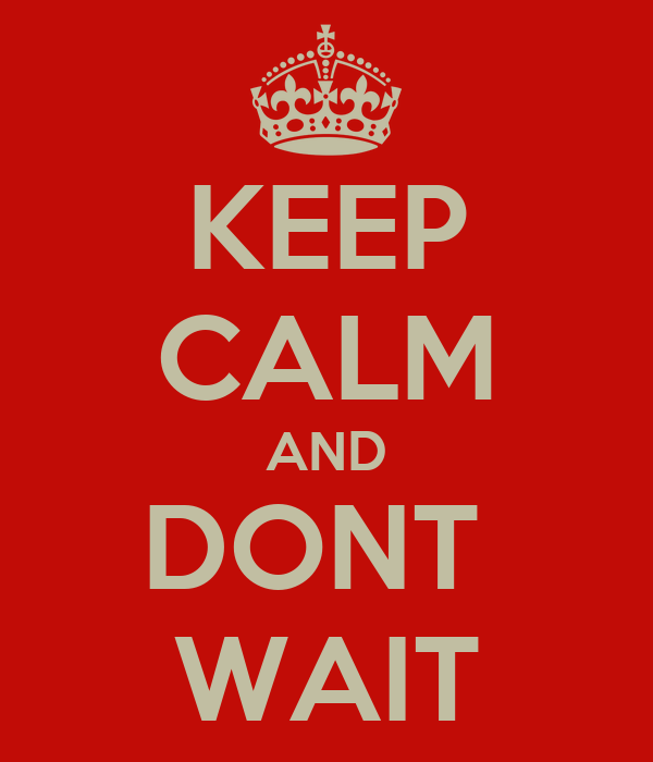 KEEP CALM AND DONT  WAIT