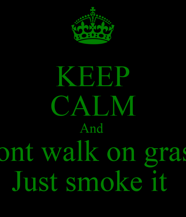 KEEP CALM And  Dont walk on grass  Just smoke it