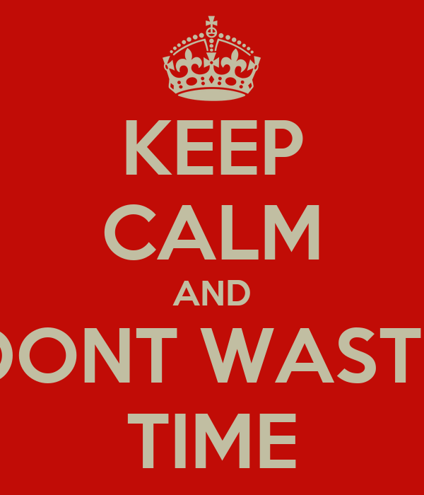KEEP CALM AND DONT WASTE TIME
