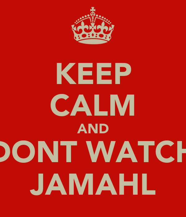KEEP CALM AND DONT WATCH JAMAHL