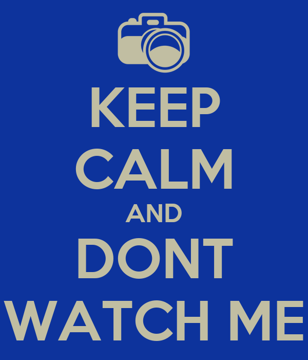 KEEP CALM AND DONT WATCH ME