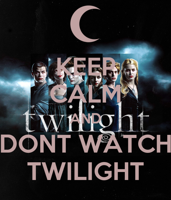KEEP CALM AND DONT WATCH TWILIGHT