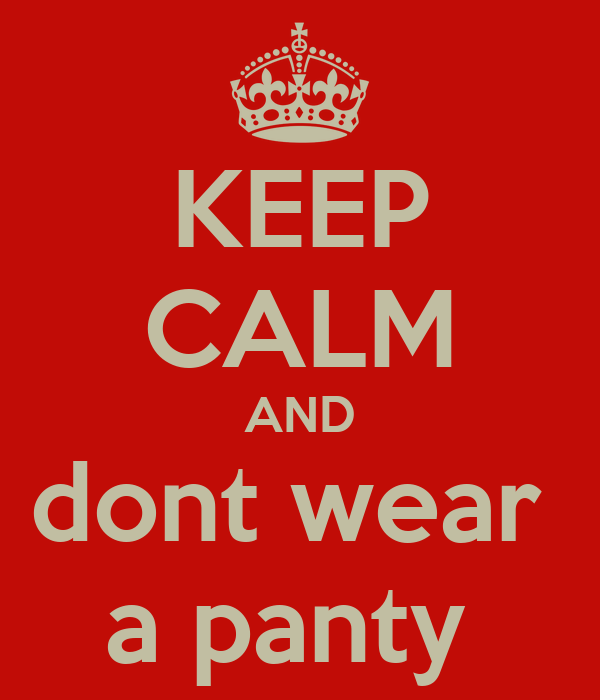 KEEP CALM AND dont wear  a panty