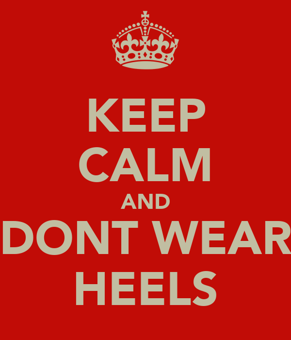 KEEP CALM AND DONT WEAR HEELS