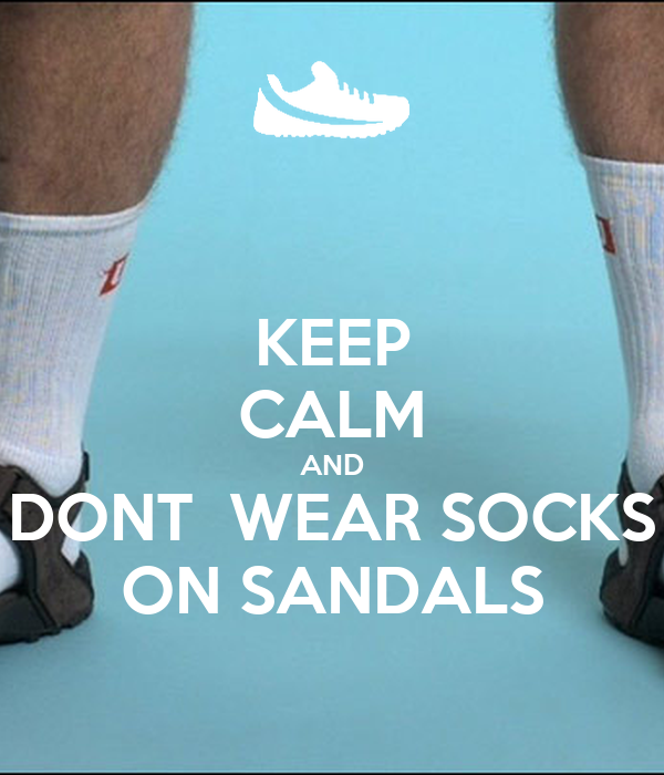 KEEP CALM AND DONT  WEAR SOCKS ON SANDALS