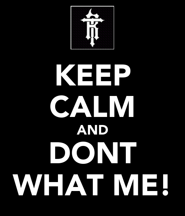 KEEP CALM AND DONT WHAT ME!