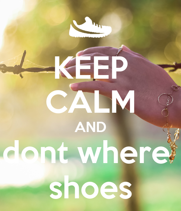 KEEP CALM AND dont where  shoes