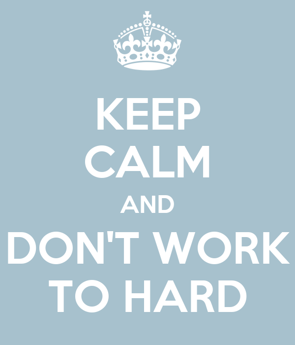 KEEP CALM AND DON'T WORK TO HARD
