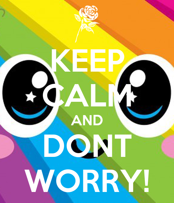KEEP CALM AND DONT WORRY!