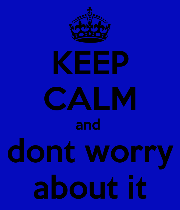 KEEP CALM and  dont worry about it