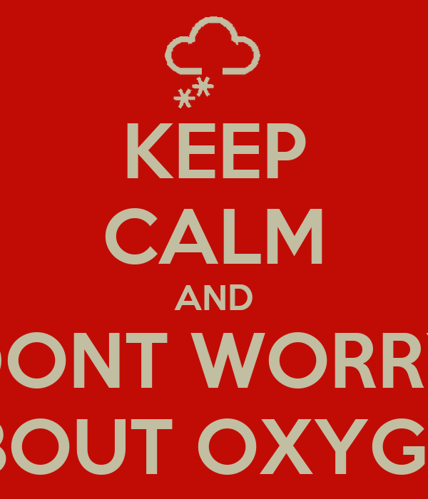 KEEP CALM AND DONT WORRY ABOUT OXYGEN