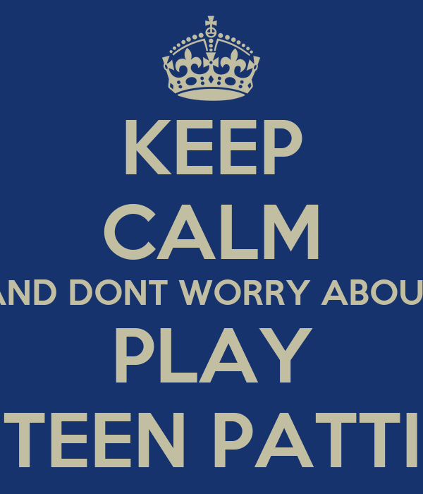 KEEP CALM AND DONT WORRY ABOUT PLAY TEEN PATTI