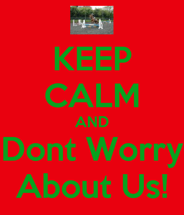 KEEP CALM AND Dont Worry About Us!