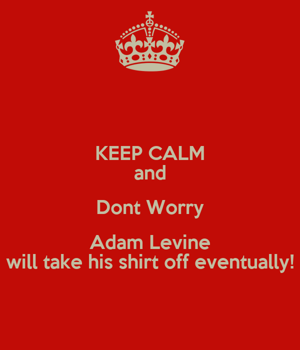 KEEP CALM and Dont Worry Adam Levine  will take his shirt off eventually!