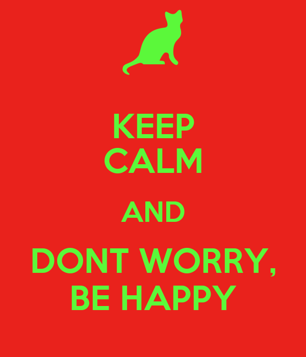 KEEP CALM AND DONT WORRY, BE HAPPY
