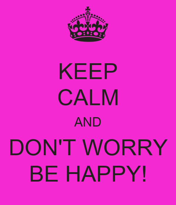 KEEP CALM AND DON'T WORRY BE HAPPY!