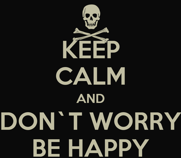KEEP CALM AND DON`T WORRY BE HAPPY
