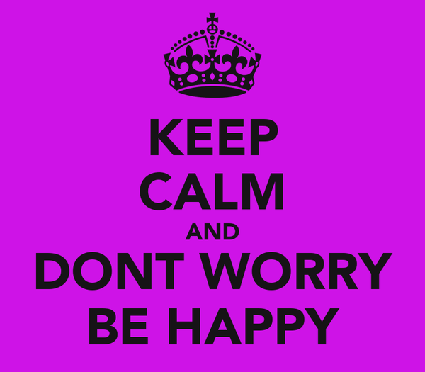 KEEP CALM AND DONT WORRY BE HAPPY