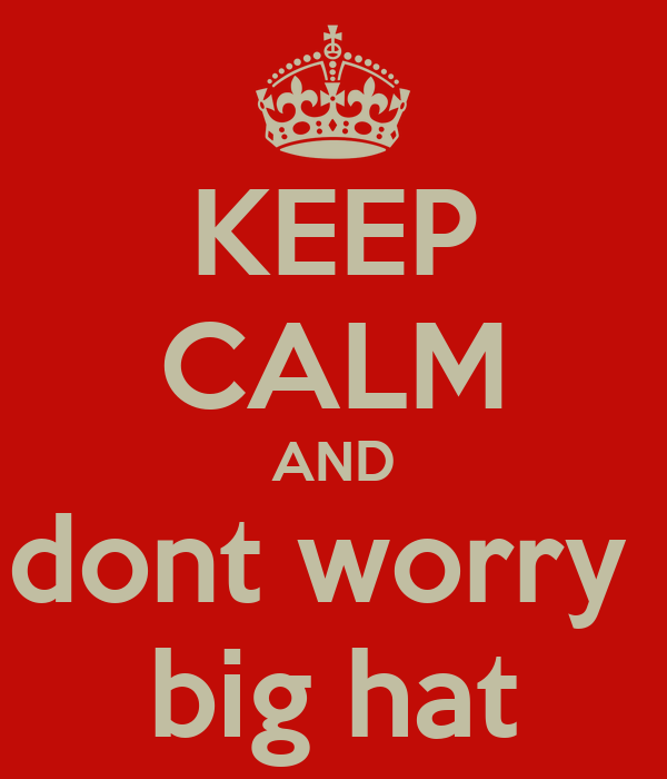 KEEP CALM AND dont worry  big hat