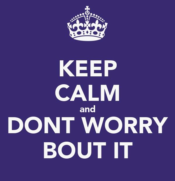 KEEP CALM and DONT WORRY BOUT IT