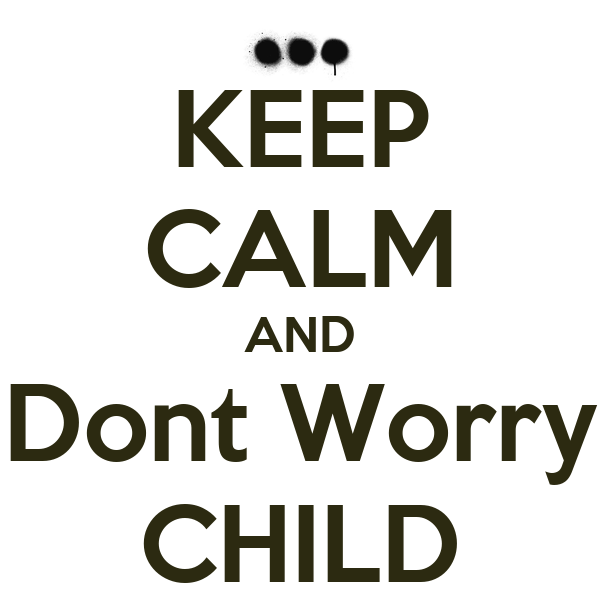 KEEP CALM AND Dont Worry CHILD