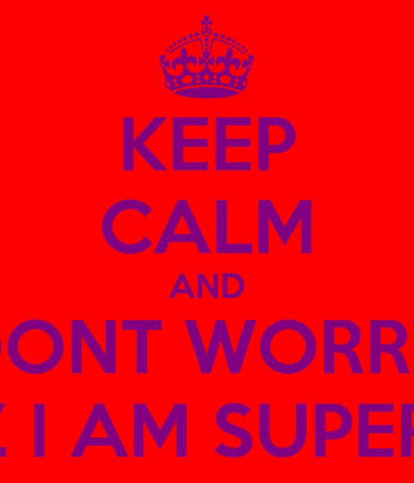KEEP CALM AND DONT WORRY COZ I AM SUPERIOR