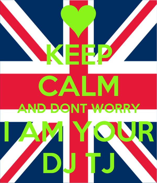 KEEP CALM AND DONT WORRY I AM YOUR DJ TJ
