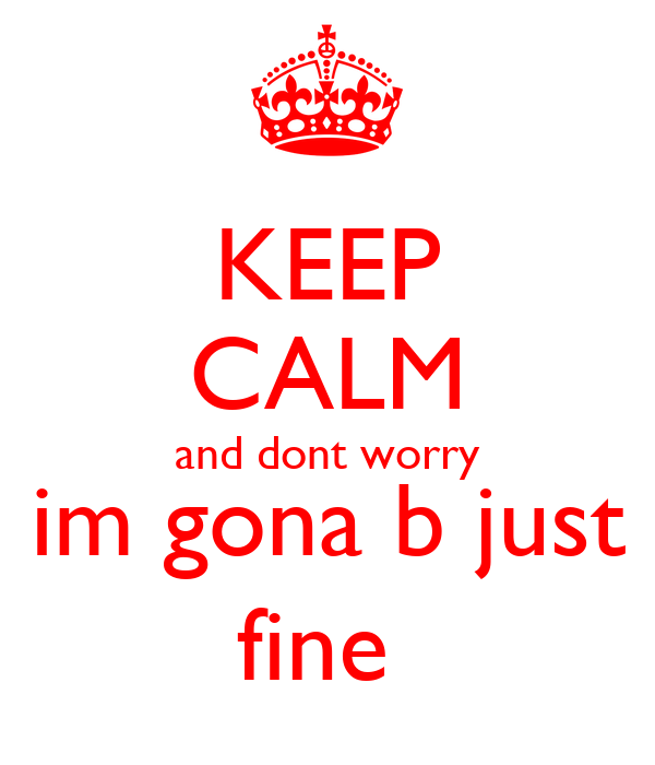 KEEP CALM and dont worry im gona b just fine