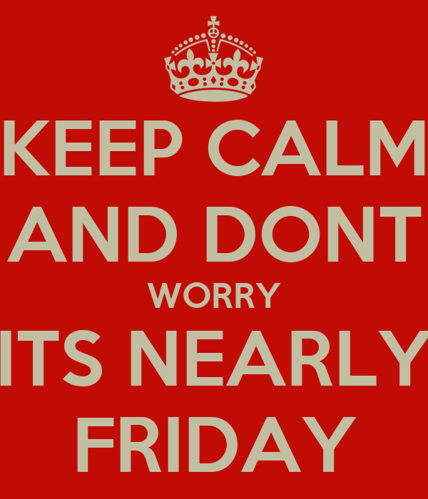 KEEP CALM AND DONT WORRY ITS NEARLY FRIDAY