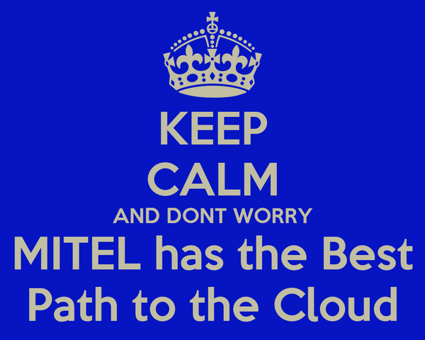 KEEP CALM AND DONT WORRY MITEL has the Best Path to the Cloud