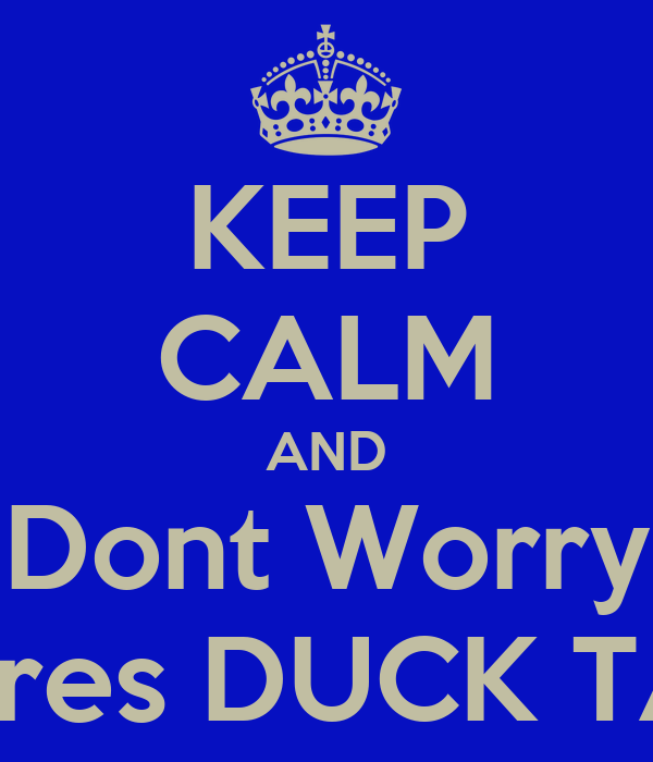KEEP CALM AND Dont Worry Theres DUCK TAPE