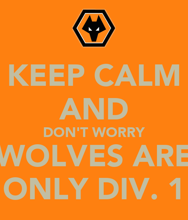 KEEP CALM AND DON'T WORRY WOLVES ARE ONLY DIV. 1