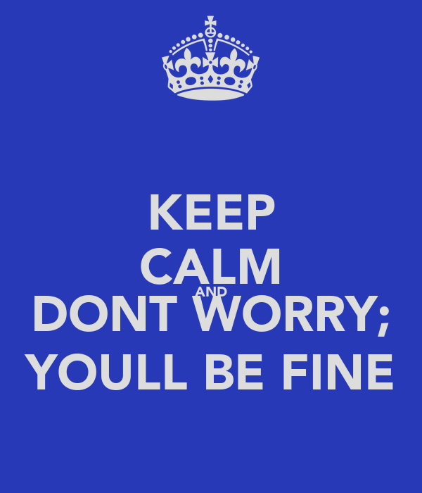 KEEP CALM AND DONT WORRY; YOULL BE FINE