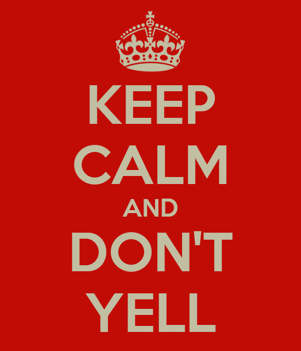 KEEP CALM AND DON'T YELL