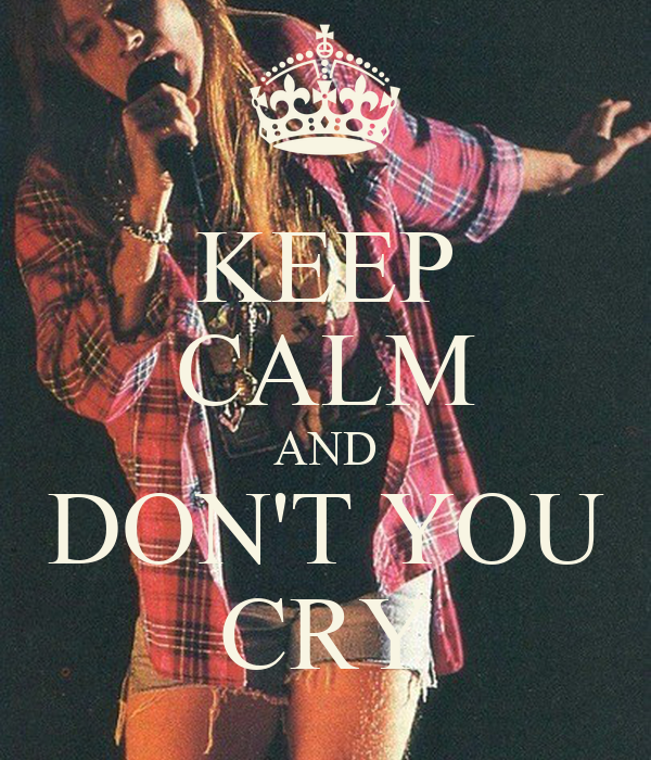 KEEP CALM AND DON'T YOU CRY