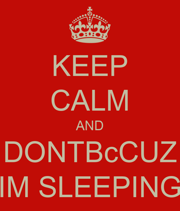 KEEP CALM AND DONTBcCUZ IM SLEEPING