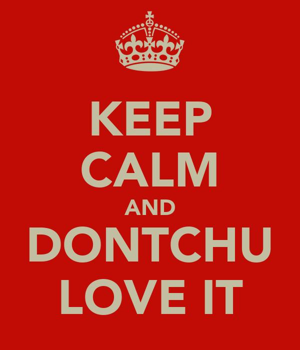 KEEP CALM AND DONTCHU LOVE IT