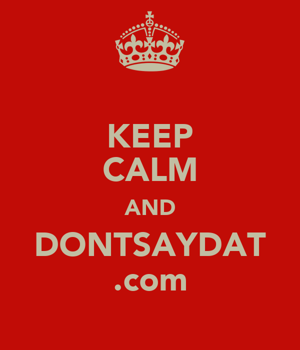 KEEP CALM AND DONTSAYDAT .com