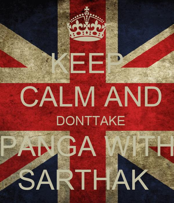 KEEP  CALM AND   DONTTAKE  PANGA WITH  SARTHAK