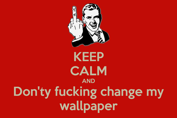 KEEP CALM AND Donty Fucking Change My Wallpaper