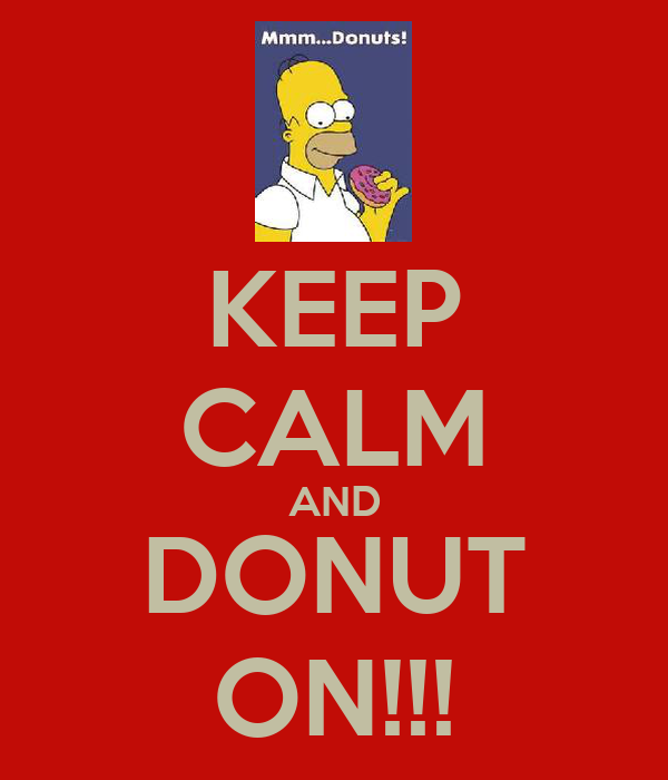 KEEP CALM AND DONUT ON!!!