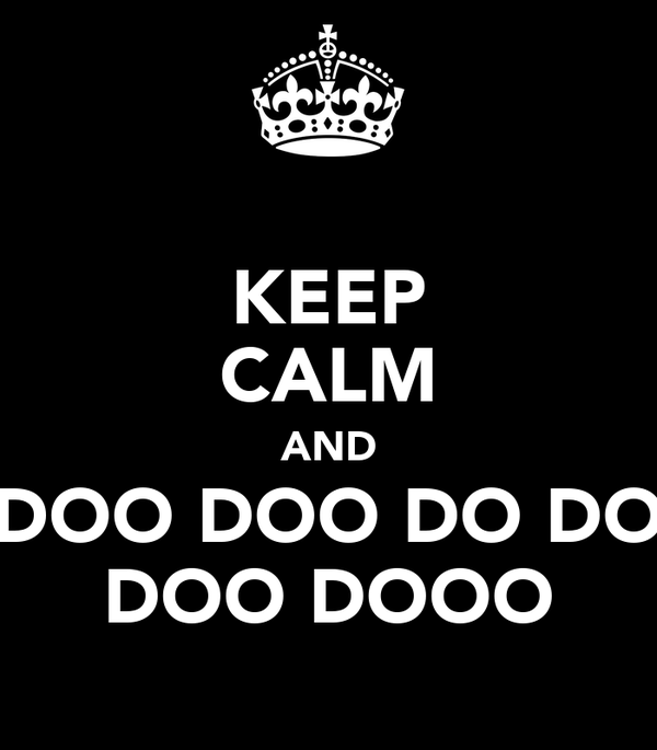 KEEP CALM AND DOO DOO DO DO DOO DOOO