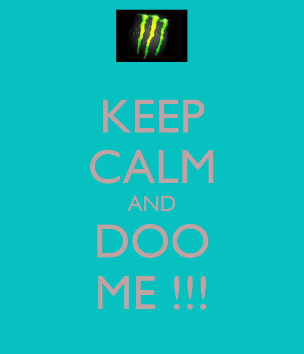 KEEP CALM AND DOO ME !!!