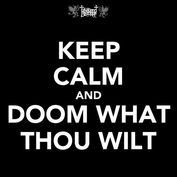 KEEP CALM AND DOOM WHAT THOU WILT