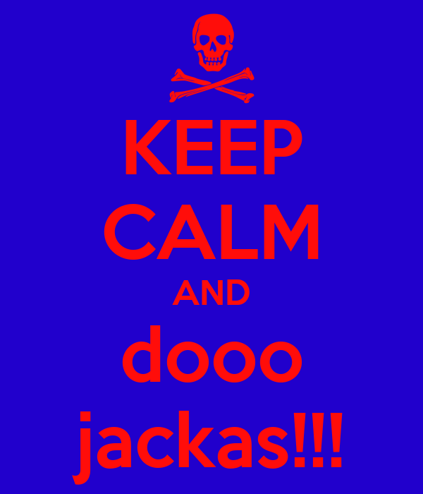 KEEP CALM AND dooo jackas!!!