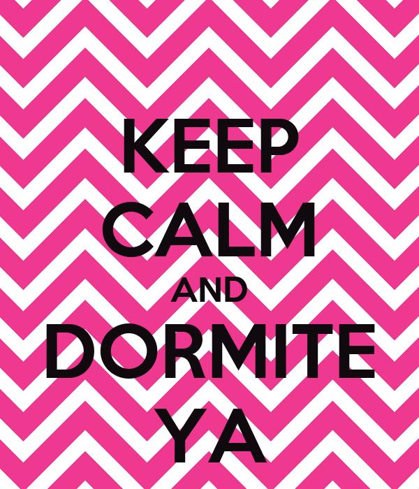 KEEP CALM AND DORMITE YA