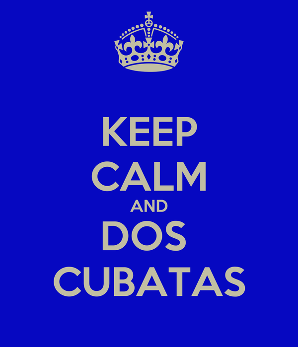 KEEP CALM AND DOS  CUBATAS