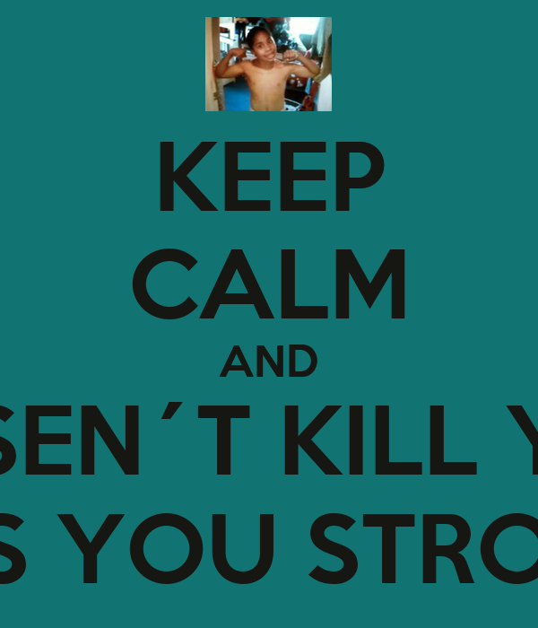 KEEP CALM AND DOSEN´T KILL YOU MAKES YOU STRONGER